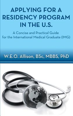 Applying for a Residency Program in the U.S. - A Concise and Practical Guide for the International Medical Graduate (Img) - Allison, W E O