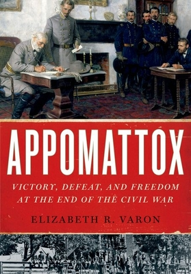 Appomattox: Victory, Defeat, and Freedom at the End of the Civil War - Varon, Elizabeth R