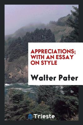 Appreciations; With an Essay on Style - Pater, Walter