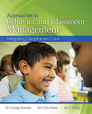 Approaches to Behavior and Classroom Management: Integrating Discipline and Care - Scarlett, W George, Dr., and Ponte, Iris Chin, and Singh, Jay P
