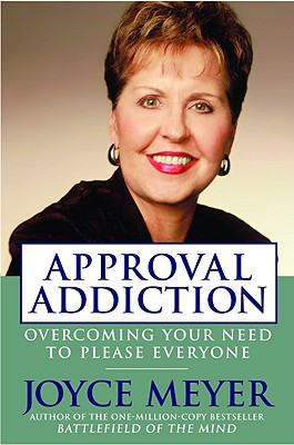 Approval Addiction: Overcoming Your Need to Please Everyone - Meyer, Joyce