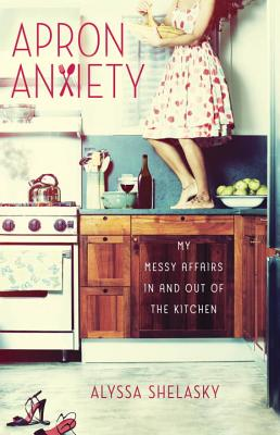 Apron Anxiety: My Messy Affairs in and Out of the Kitchen - Shelasky, Alyssa