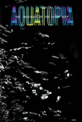 Aquatopia: The Imaginary of the Ocean Deep - Clark, Martin (Editor), and Farquarson, Alex (Editor)