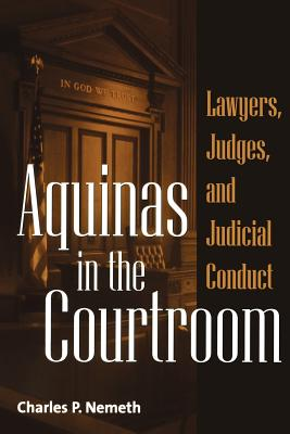 Aquinas in the Courtroom: Lawyers, Judges, and Judicial Conduct - Nemeth, Charles