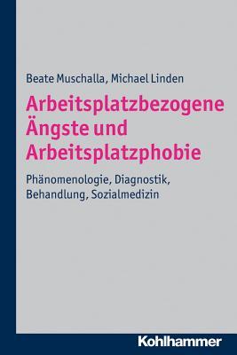 Arbeitsplatzbezogene Angste Und Arbeitsplatzphobie: Phanomenologie, Diagnostik, Behandlung, Sozialmedizin - Linden, Michael, and Muschalla, Beate