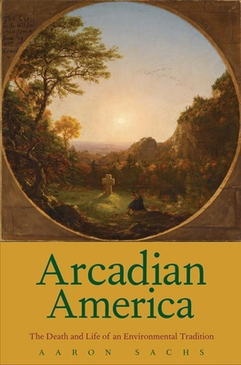 Arcadian America: The Death and Life of an Environmental Tradition - Sachs, Aaron