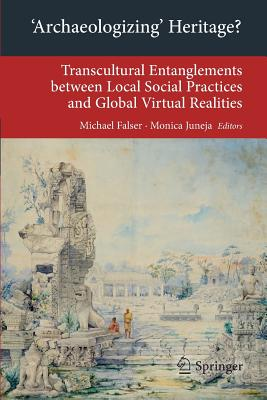 'Archaeologizing' Heritage?: Transcultural Entanglements between Local Social Practices and Global Virtual Realities - Falser, Michael S. (Editor), and Juneja, Monica (Editor)