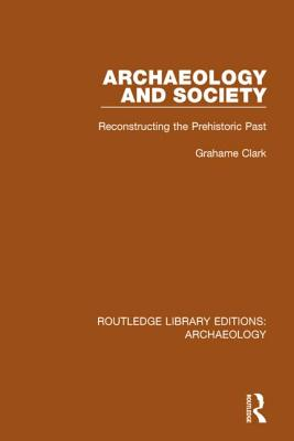 Archaeology and Society: Reconstructing the Prehistoric Past - Clark, Grahame
