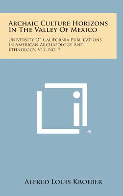 Archaic Culture Horizons in the Valley of Mexico: University of California Publications in American Archaeology and Ethnology, V17, No. 7 - Kroeber, Alfred Louis