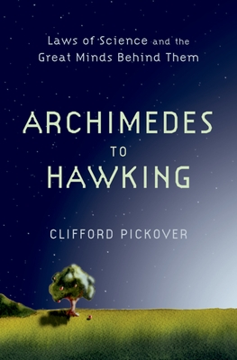 Archimedes to Hawking: Laws of Science and the Great Minds Behind Them - Pickover, Clifford
