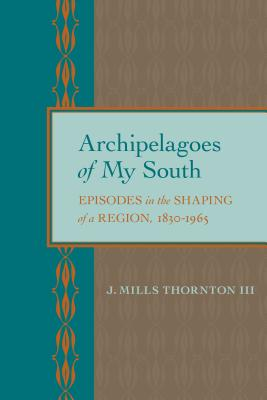 Archipelagoes of My South: Episodes in the Shaping of a Region, 1830-1965 - Thornton, J Mills