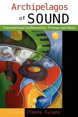 Archipelagos of Sound: Transnational Caribbeanities, Women and Music - Fulani, Ifeona
