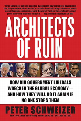 Architects of Ruin: How Big Government Liberals Wrecked the Global Economy--And How They Will Do It Again If No One Stops Them - Schweizer, Peter, MD