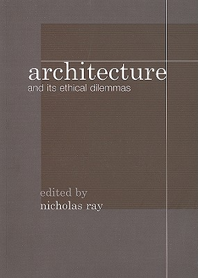 Architecture and Its Ethical Dilemmas - Ray, Nicholas (Editor)