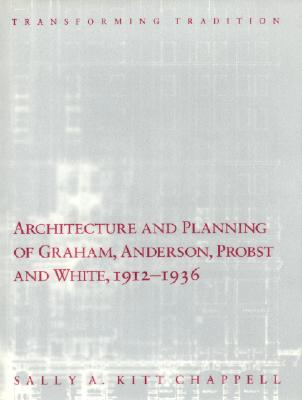 Architecture and Planning of Graham, Anderson, Probst and White, 1912-1936: Transforming Tradition - Chappell, Sally A Kitt