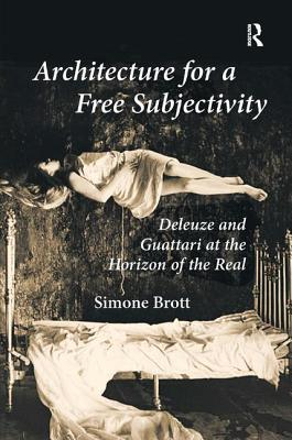 Architecture for a Free Subjectivity: Deleuze and Guattari at the Horizon of the Real - Brott, Simone