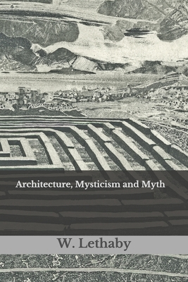 Architecture, Mysticism and Myth - Lethaby, W R