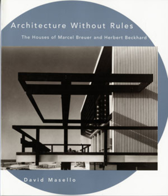 Architecture Without Rules: The Houses of Marcel Breuer and Herbert Beckhard - Masello, David