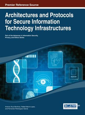 Architectures and Protocols for Secure Information Technology Infrastructures - Martinez, Antonio Ruiz (Editor), and Marin-Lopez, Rafael, and Garcia, Fernando Pereniguez