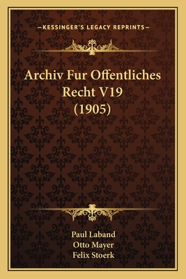Archiv Fur Offentliches Recht V19 (1905) - Laband, Paul (Editor), and Mayer, Otto (Editor), and Stoerk, Felix (Editor)