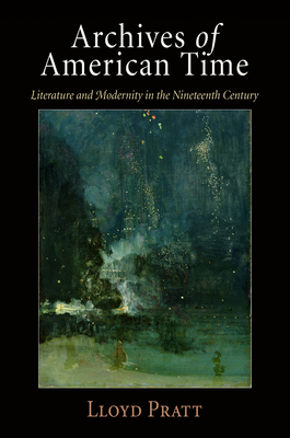 Archives of American Time: Literature and Modernity in the Nineteenth Century - Pratt, Lloyd