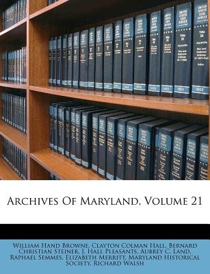 Archives of Maryland, Volume 21 - Browne, William Hand, and Clayton Colman Hall (Creator), and Steiner, Bernard Christian (Creator)