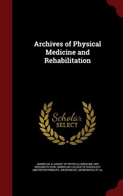 Archives of Physical Medicine and Rehabilitation - American Academy of Physical Medicine an (Creator), and American College of Radiology and Physio (Creator), and American...