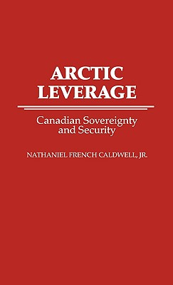 Arctic Leverage: Canadian Sovereignty and Security - Caldwell, Nathaniel French