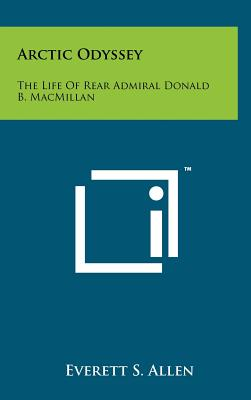 Arctic Odyssey: The Life of Rear Admiral Donald B. MacMillan - Allen, Everett S