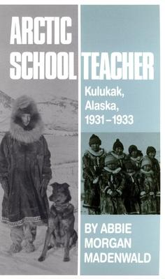 Arctic Schoolteacher: Kulukak, Alaska, 1931-1933 - Madenwald, Abbie Morgan