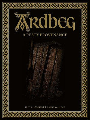 Ardbeg: A Peaty Provenance - Smith, Gavin D., and Wallace, Graeme (Photographer)