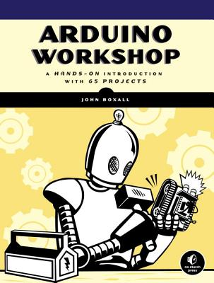 Arduino Workshop: A Hands-On Introduction with 65 Projects - Boxall, John