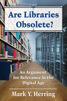 Are Libraries Obsolete?: An Argument for Relevance in the Digital Age - Herring, Mark Y