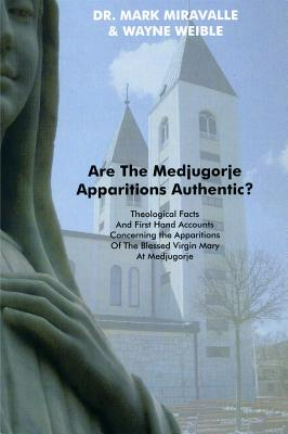 Are the Medjugorje Apparitions Authentic?: Theological Facts and First Hand Accounts Concerning the Apparitions of the Blessed Virgin Mary at Medjugorje - Miravalle, Mark, and Weible, Wayne