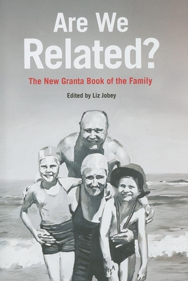 Are We Related?: The Granta Book of the Family - Jobey, Liz (Editor)
