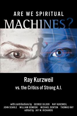 Are We Spiritual Machines?: Ray Kurzweil vs. the Critics of Strong AI - Richards, Jay W, PH.D. (Editor), and Kurzweil, Ray, PhD (Contributions by), and Gilder, George F (Contributions by)