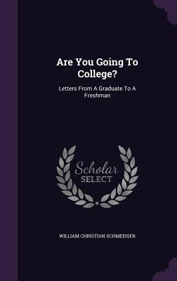 Are You Going to College?: Letters from a Graduate to a Freshman - Schmeisser, William Christian