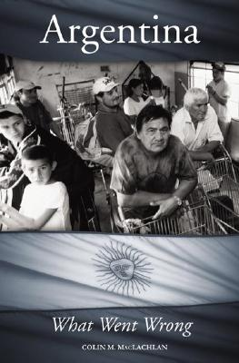 Argentina: What Went Wrong - MacLachlan, Colin M, Prof., PhD