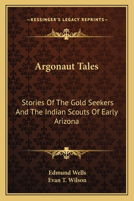 Argonaut Tales: Stories of the Gold Seekers and the Indian Scouts of Early Arizona - Wells, Edmund, and Wilson, Evan T (Illustrator)