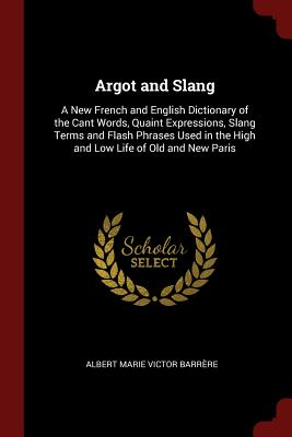 Argot and Slang: A New French and English Dictionary of the Cant Words, Quaint Expressions, Slang Terms and Flash Phrases Used in the High and Low Life of Old and New Paris - Barrere, Albert Marie Victor