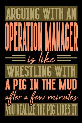 Arguing with an OPERATION MANAGER is like wrestling with a pig in the mud. After a few minutes you realize the pig likes it.: Graph Paper 5x5 Notebook for People who like Humor and Sarcasm - Publications, Everyday Life