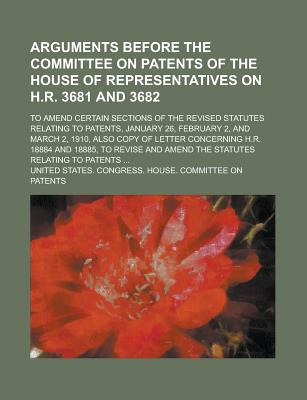Arguments Before the Committee on Patents of the House of Representatives on H.R. 3681 and 3682; To Amend Certain Sections of the Revised Statutes Relating to Patents, January 26, February 2, and March 2, 1910, Also Copy of Letter - Patents, United States Congress