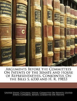 Arguments Before the Committees on Patents of the Senate and House of Representatives, Conjointly, on the Bills S. 6330 and H. R. 19853 - United States Congress House Committe, States Congress House Committe (Creator)