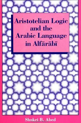Aristotelian Logic and the Arabic Language in Alfarabi - Abed, Shukri B