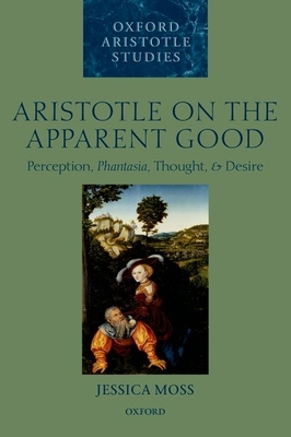 Aristotle on the Apparent Good: Perception, Phantasia, Thought, and Desire - Moss, Jessica