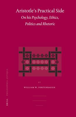 Aristotle's Practical Side: On His Psychology, Ethics, Politics and Rhetoric - Fortenbaugh, William, Professor
