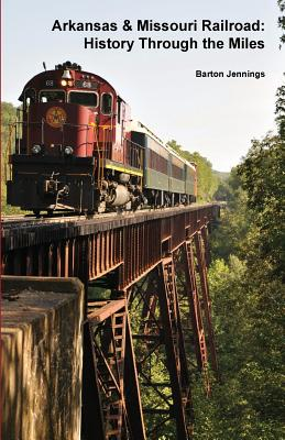 Arkansas & Missouri Railroad: History Through the Miles - Jennings, Barton