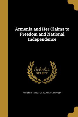 Armenia and Her Claims to Freedom and National Independence - Garo, Armen 1872-1923, and Sevasly, Miran