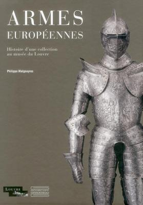 Armes Europeennes: Histoire D Une Collection Au Musee Du Louvre - Malgouyres, Philippe