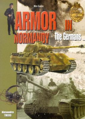 Armor in Normandy: The Germans - Thers, Alexandre, and Vauvillier, Francois, and Charbonnier, Phillippe